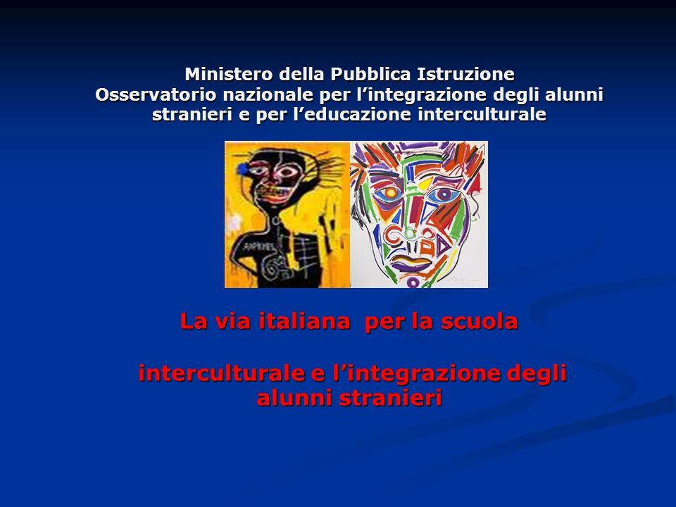 Ministero della Pubblica Istruzione Osservatorio nazionale per lintegrazione degli alunni stranieri e per leducazione interculturale La via italiana per la scuola interculturale e lintegrazione degli alunni stranieri
