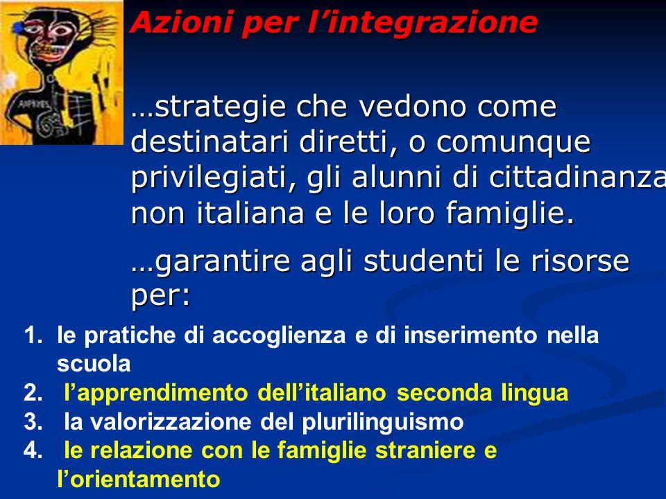 Azioni per lintegrazione …strategie che vedono come destinatari diretti, o comunque privilegiati, gli alunni di cittadinanza non italiana e le loro famiglie.