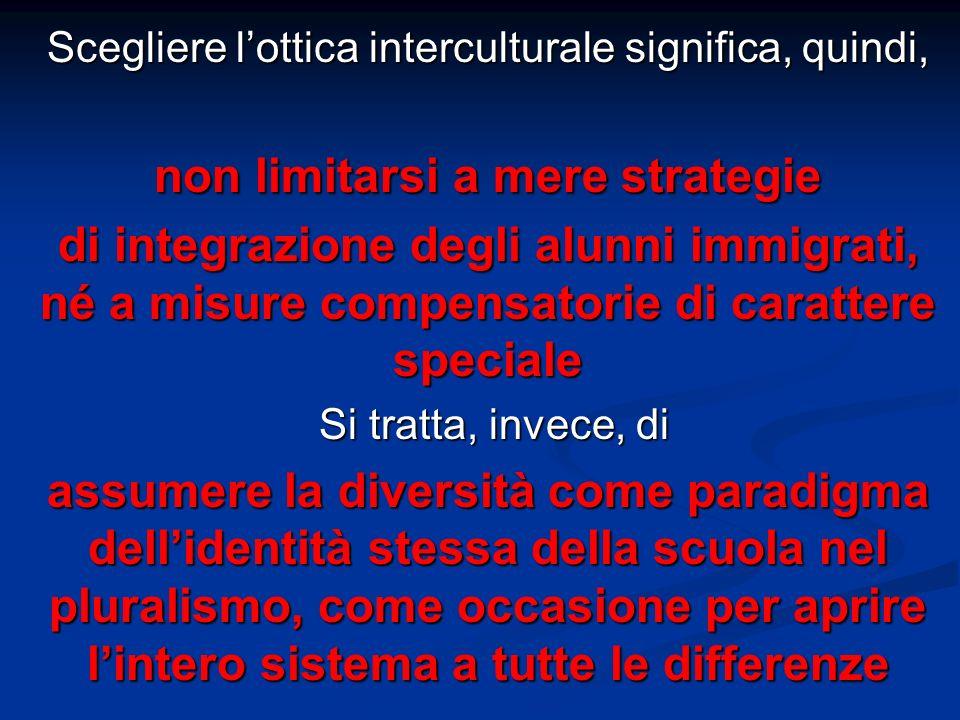 Scegliere lottica interculturale significa, quindi, non limitarsi a mere strategie di integrazione degli alunni immigrati, né a misure compensatorie di carattere speciale Si tratta, invece, di Si tratta, invece, di assumere la diversità come paradigma dellidentità stessa della scuola nel pluralismo, come occasione per aprire lintero sistema a tutte le differenze