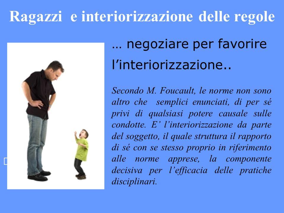 Ragazzi e interiorizzazione delle regole … negoziare per favorire linteriorizzazione.. Secondo M. Foucault, le norme non sono altro che semplici enunc