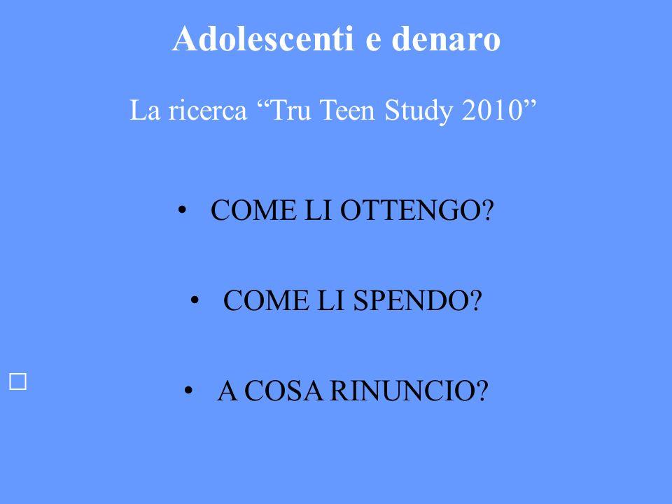 Adolescenti e denaro La ricerca Tru Teen Study 2010 COME LI OTTENGO? COME LI SPENDO? A COSA RINUNCIO?