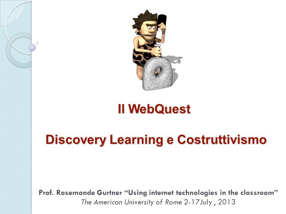 Il WebQuest Discovery Learning e Costruttivismo Prof. Rosemonde Gurtner Using internet technologies in the classroom The American University of Rome 2