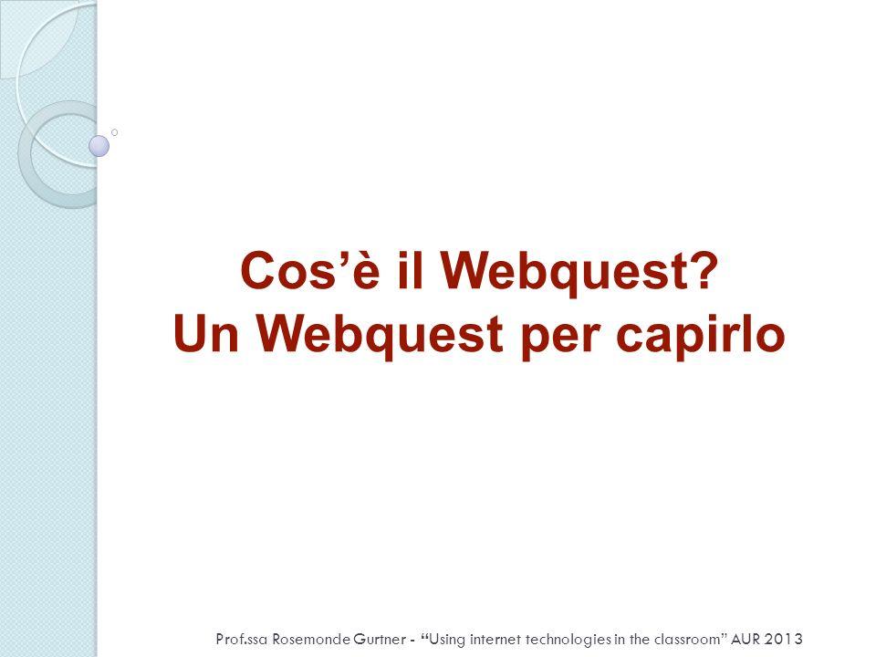 Cosè il Webquest? Un Webquest per capirlo Prof.ssa Rosemonde Gurtner - Using internet technologies in the classroom AUR 2013