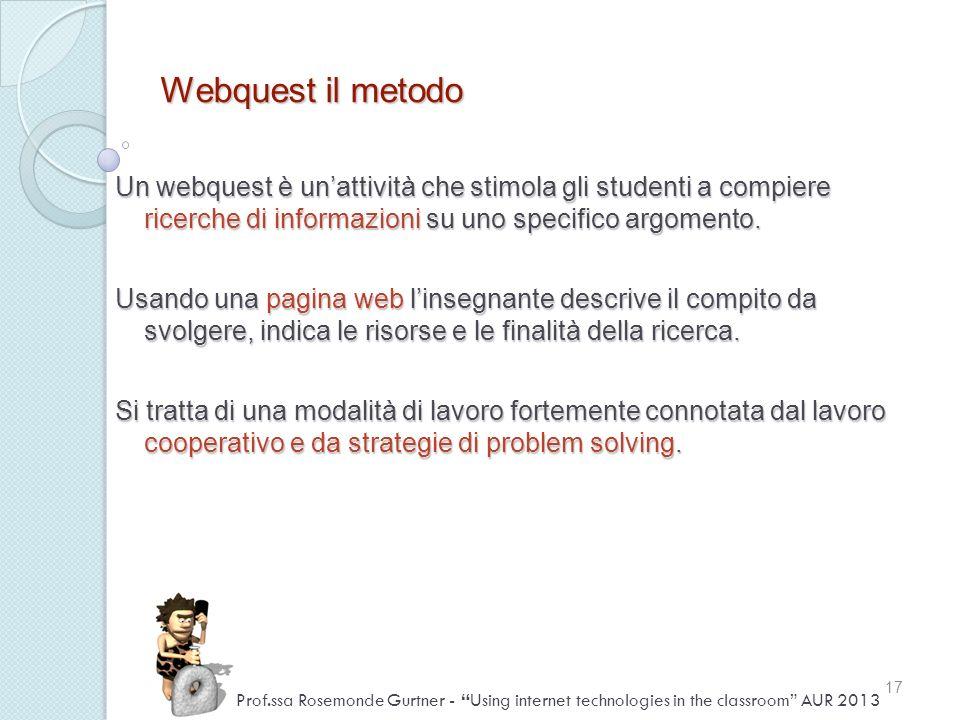 Webquest il metodo Un webquest è unattività che stimola gli studenti a compiere ricerche di informazioni su uno specifico argomento. Usando una pagina