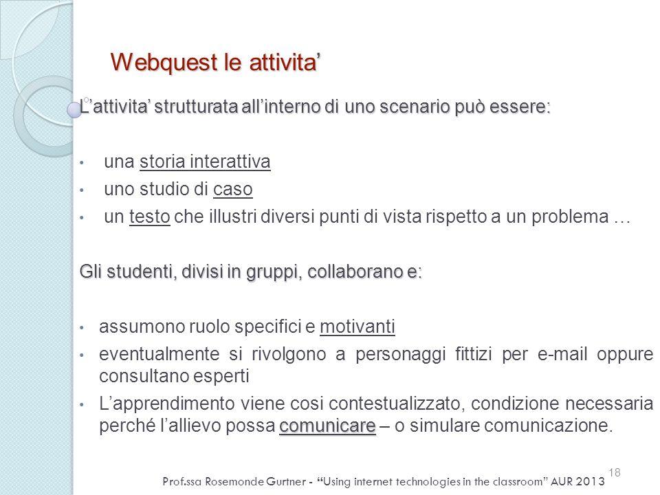 Webquest le attivita Lattivita strutturata allinterno di uno scenario può essere: una storia interattiva uno studio di caso un testo che illustri dive