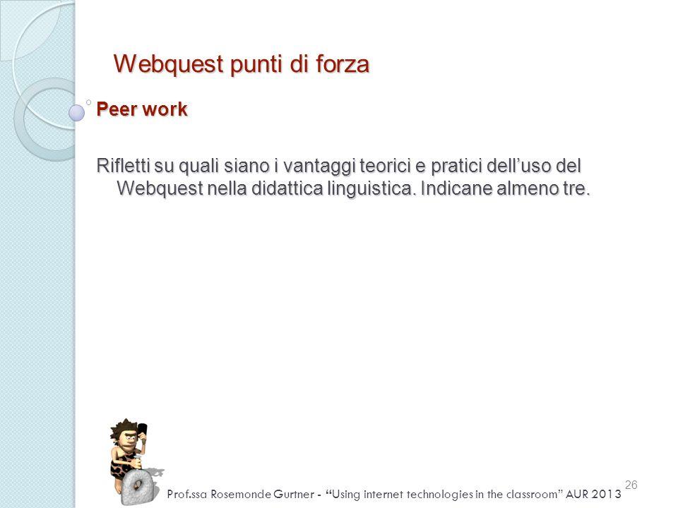 Webquest punti di forza Peer work Rifletti su quali siano i vantaggi teorici e pratici delluso del Webquest nella didattica linguistica. Indicane alme