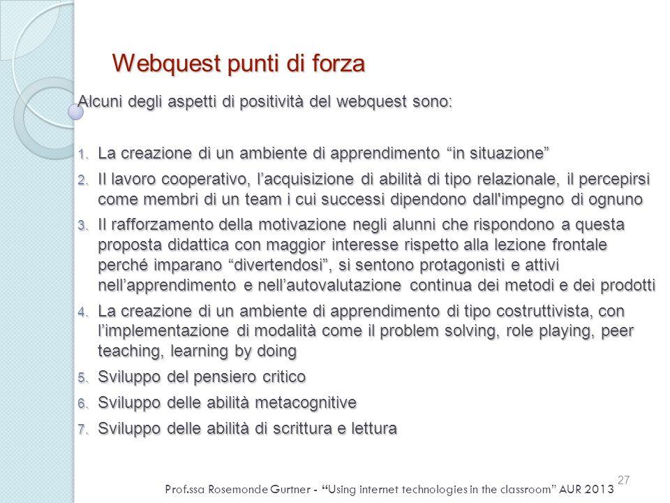 Webquest punti di forza Alcuni degli aspetti di positività del webquest sono: 1. La creazione di un ambiente di apprendimento in situazione 2. Il lavo