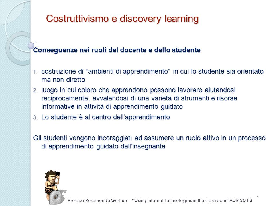 Conseguenze nei ruoli del docente e dello studente 1. costruzione di ambienti di apprendimento in cui lo studente sia orientato ma non diretto 2. luog