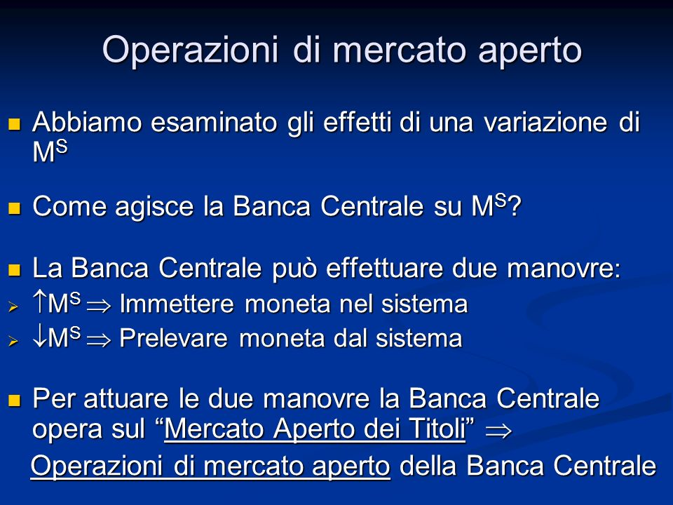 Operazioni di mercato aperto Abbiamo esaminato gli effetti di una variazione di M S Abbiamo esaminato gli effetti di una variazione di M S Come agisce