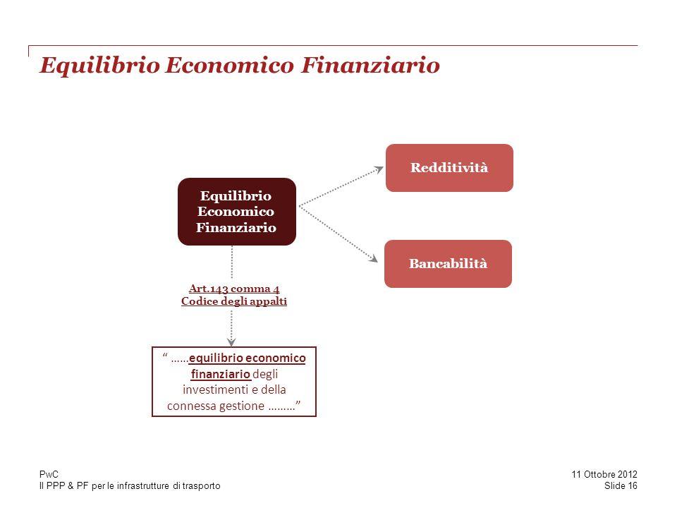 Il PPP & PF per le infrastrutture di trasporto Equilibrio Economico Finanziario Redditività ……equilibrio economico finanziario degli investimenti e della connessa gestione ……… Bancabilità Art.143 comma 4 Codice degli appalti Slide 16 11 Ottobre 2012 PwC