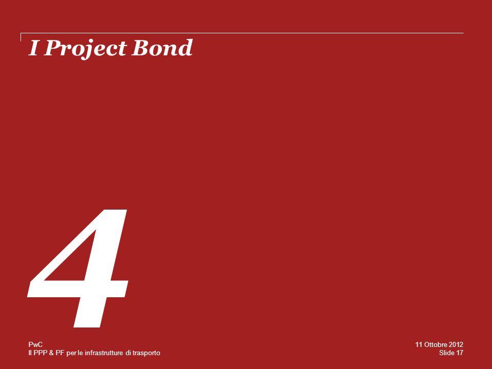 Il PPP & PF per le infrastrutture di trasporto I Project Bond 4 Slide 17 11 Ottobre 2012 PwC