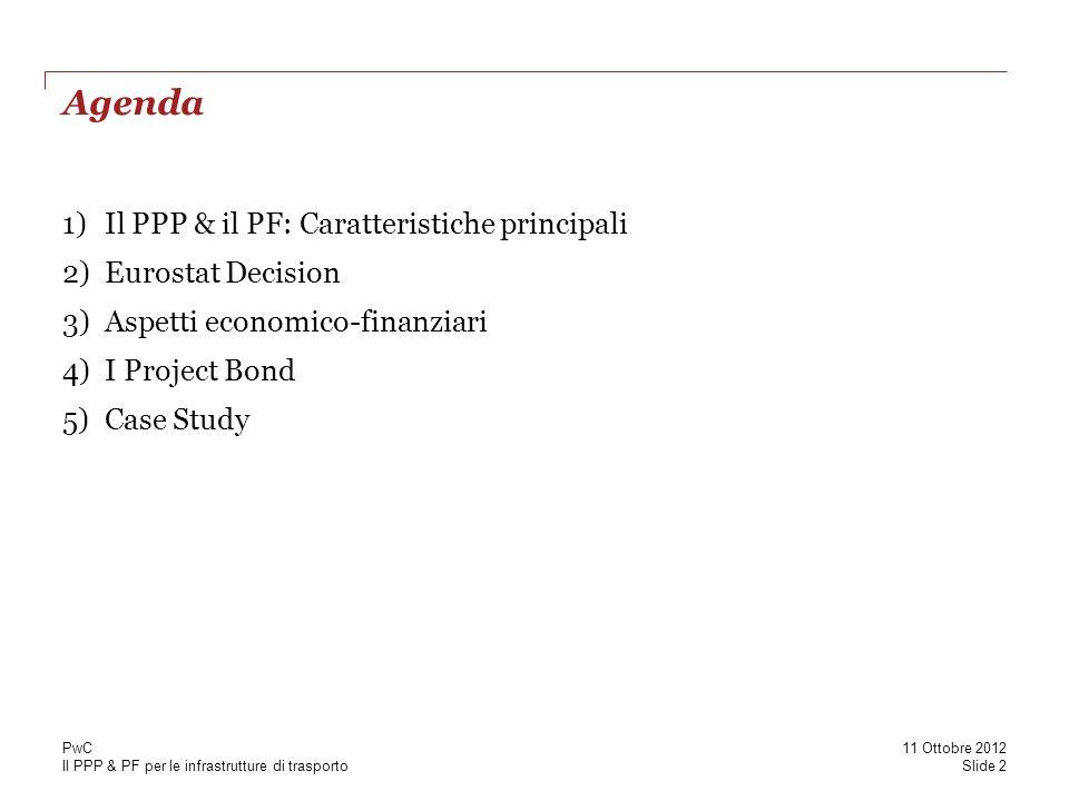 Il PPP & PF per le infrastrutture di trasporto Agenda 1)Il PPP & il PF: Caratteristiche principali 2)Eurostat Decision 3)Aspetti economico-finanziari 4)I Project Bond 5)Case Study Slide 2 11 Ottobre 2012 PwC