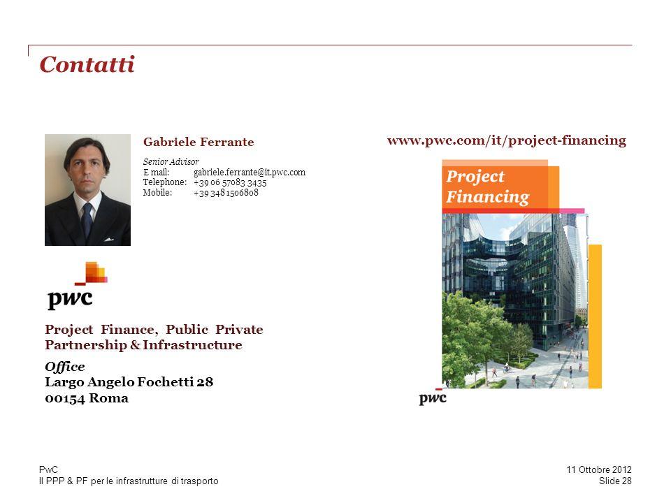 Il PPP & PF per le infrastrutture di trasporto Contatti Gabriele Ferrante Senior Advisor E mail: gabriele.ferrante@it.pwc.com Telephone: +39 06 57083 3435 Mobile: +39 348 1506808 Office Largo Angelo Fochetti 28 00154 Roma Project Finance, Public Private Partnership & Infrastructure www.pwc.com/it/project-financing Slide 28 11 Ottobre 2012 PwC