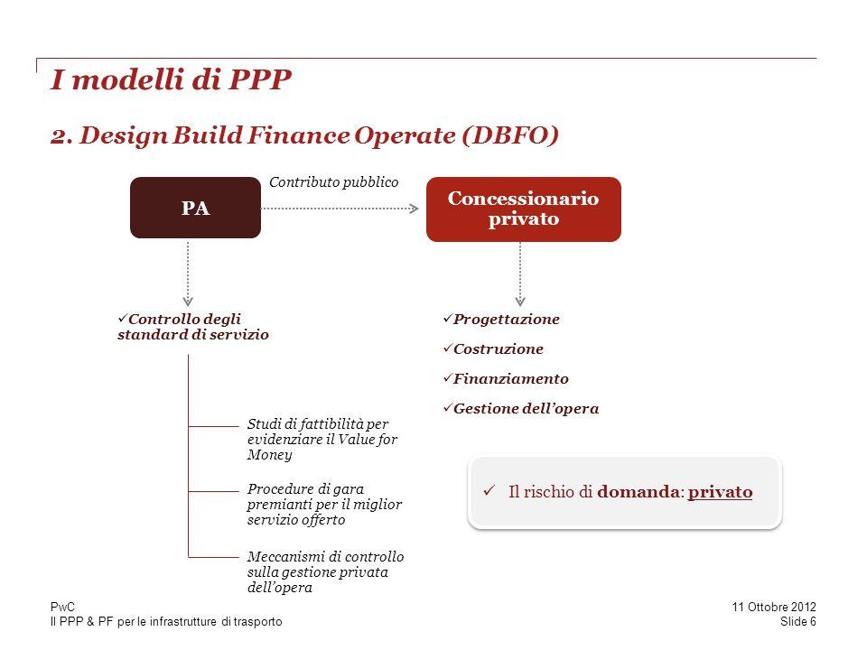 Il PPP & PF per le infrastrutture di trasporto I modelli di PPP Slide 6 11 Ottobre 2012 PwC 2. Design Build Finance Operate (DBFO) PA Concessionario p