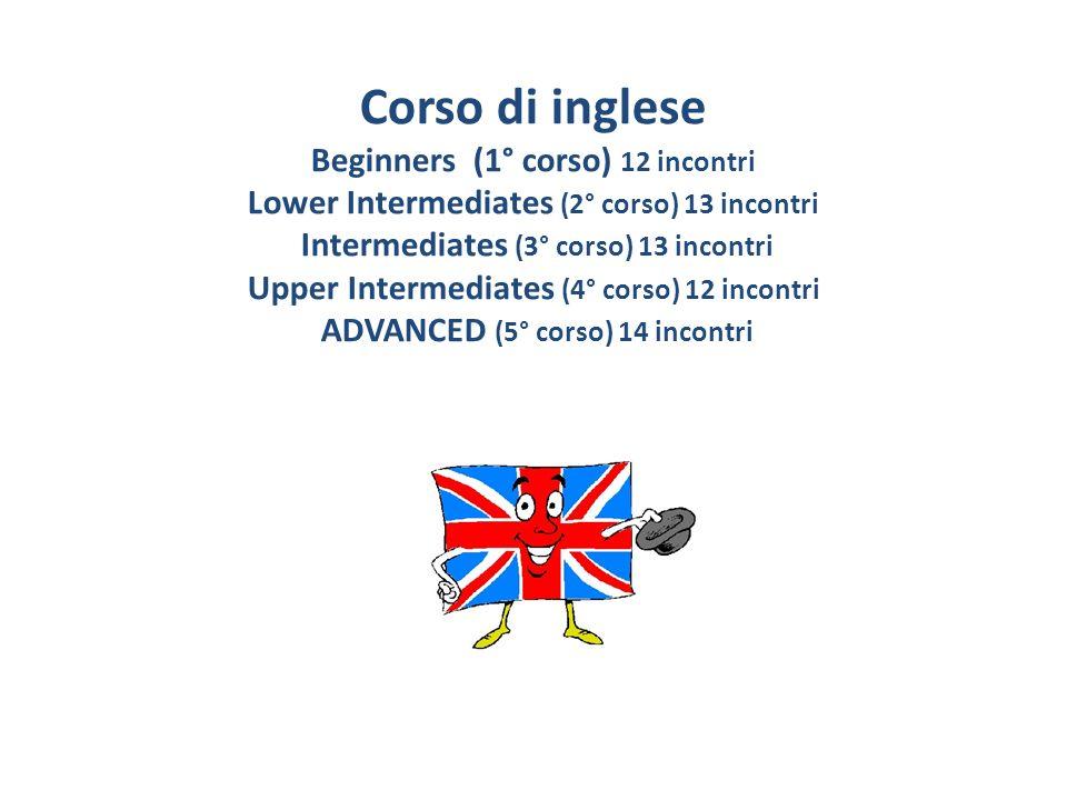 Corso di inglese Beginners (1° corso) 12 incontri Lower Intermediates (2° corso) 13 incontri Intermediates (3° corso) 13 incontri Upper Intermediates