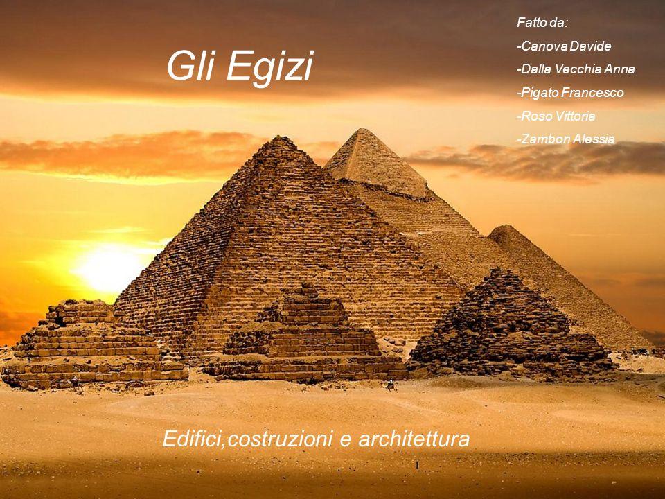 Gli Egizi Fatto da: -Canova Davide -Dalla Vecchia Anna -Pigato Francesco -Roso Vittoria -Zambon Alessia Edifici,costruzioni e architettura