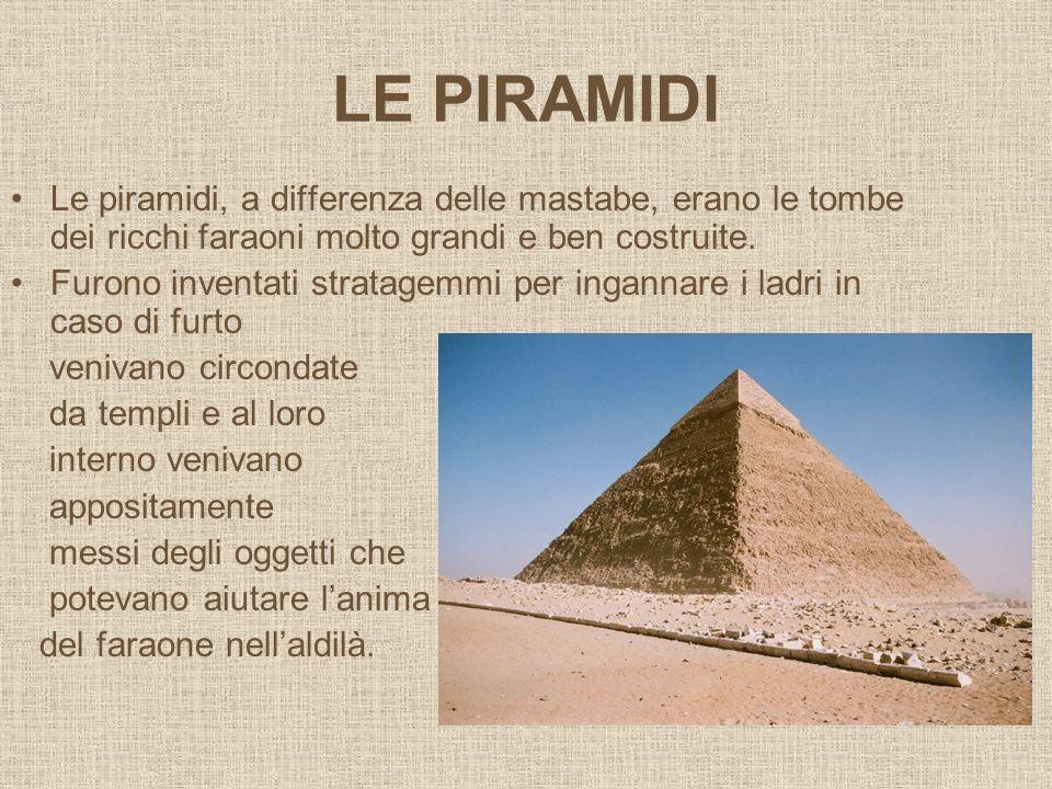 LE PIRAMIDI Le piramidi, a differenza delle mastabe, erano le tombe dei ricchi faraoni molto grandi e ben costruite. Furono inventati stratagemmi per