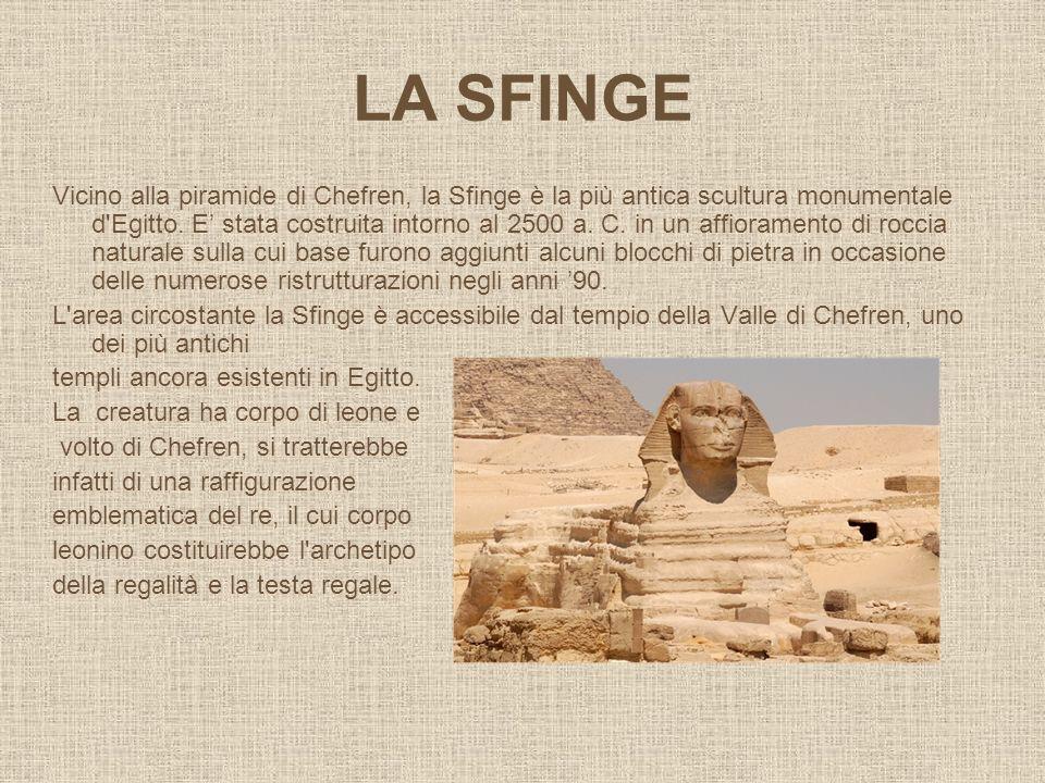 LA SFINGE Vicino alla piramide di Chefren, la Sfinge è la più antica scultura monumentale d'Egitto. E stata costruita intorno al 2500 a. C. in un affi