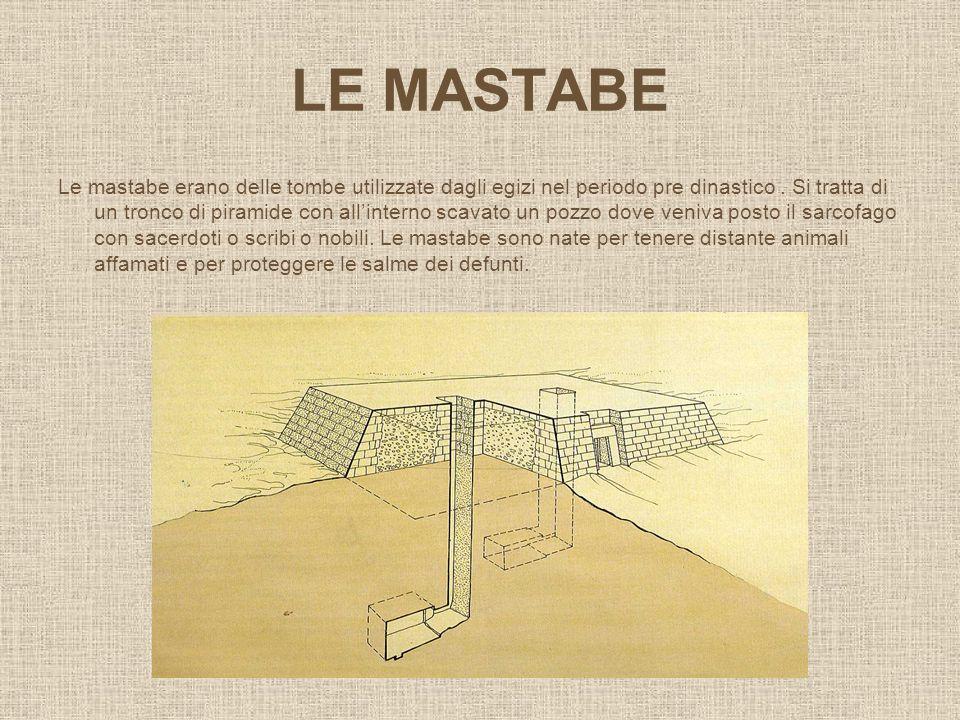 LE MASTABE Le mastabe erano delle tombe utilizzate dagli egizi nel periodo pre dinastico. Si tratta di un tronco di piramide con allinterno scavato un