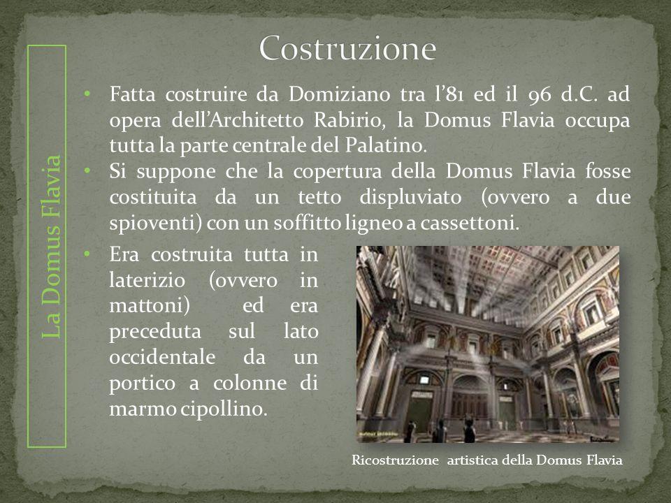 La Domus Flavia Fatta costruire da Domiziano tra l81 ed il 96 d.C. ad opera dellArchitetto Rabirio, la Domus Flavia occupa tutta la parte centrale del