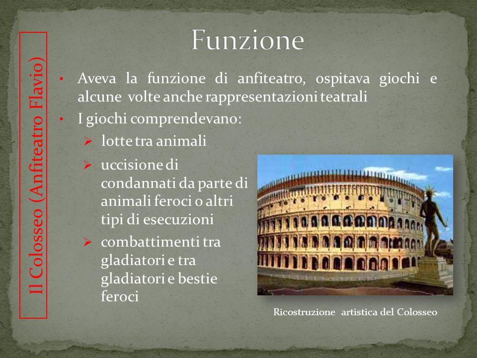 Il Colosseo (Anfiteatro Flavio) Aveva la funzione di anfiteatro, ospitava giochi e alcune volte anche rappresentazioni teatrali I giochi comprendevano