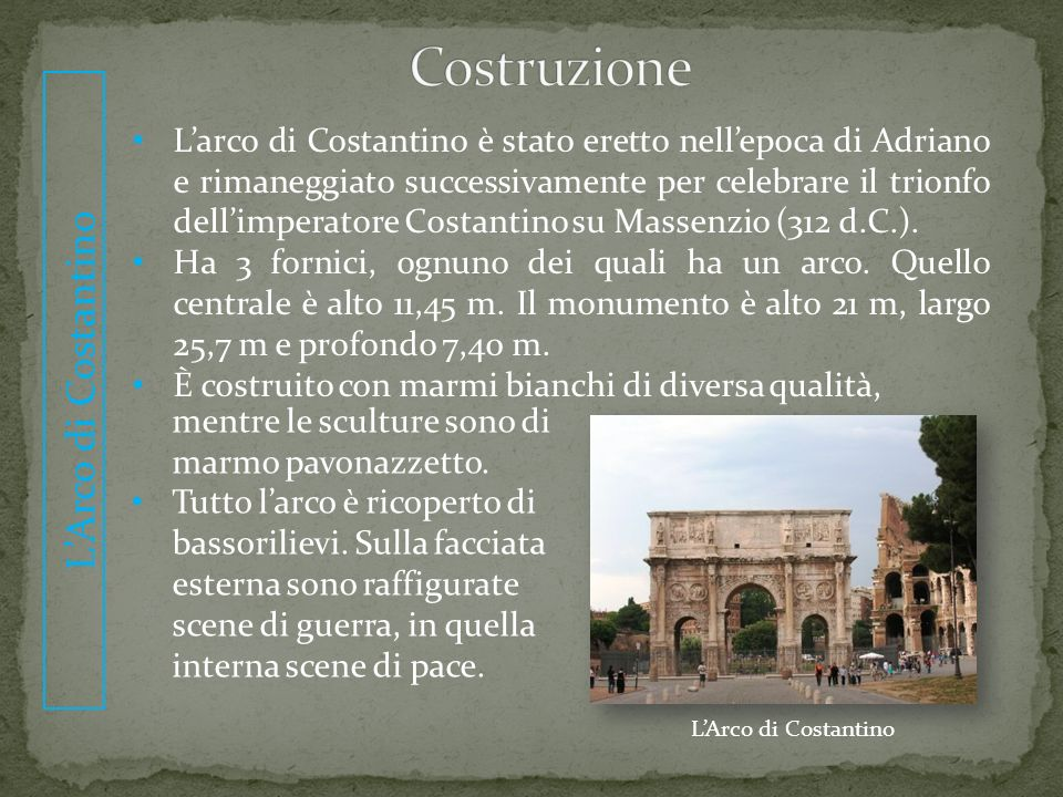 LArco di Costantino Larco di Costantino è stato eretto nellepoca di Adriano e rimaneggiato successivamente per celebrare il trionfo dellimperatore Cos