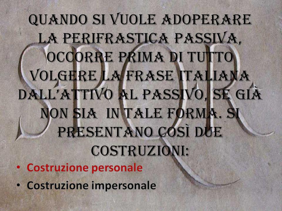 Quando si vuole adoperare la perifrastica passiva, occorre prima di tutto volgere la frase italiana dallattivo al passivo, se già non sia in tale form