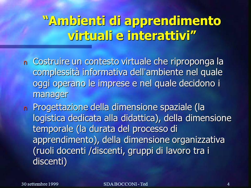 30 settembre 1999SDA BOCCONI - Ted4 Ambienti di apprendimento virtuali e interattivi Costruire un contesto virtuale che riproponga la complessità informativa dell ambiente nel quale oggi operano le imprese e nel quale decidono i manager Costruire un contesto virtuale che riproponga la complessità informativa dell ambiente nel quale oggi operano le imprese e nel quale decidono i manager n Progettazione della dimensione spaziale (la logistica dedicata alla didattica), della dimensione temporale (la durata del processo di apprendimento), della dimensione organizzativa (ruoli docenti /discenti, gruppi di lavoro tra i discenti)