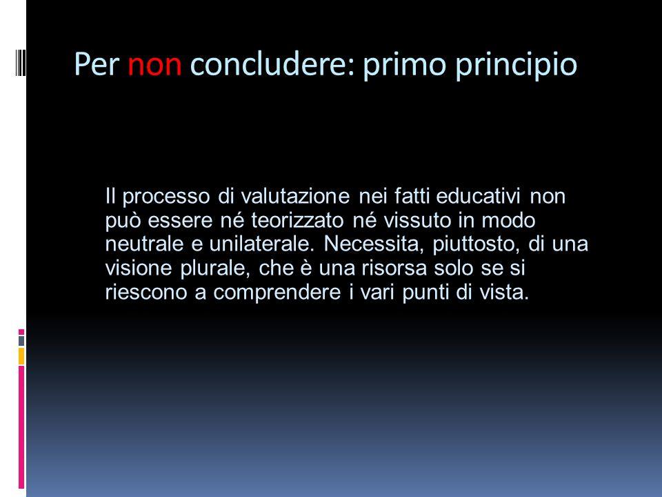 Per non concludere: primo principio Il processo di valutazione nei fatti educativi non può essere né teorizzato né vissuto in modo neutrale e unilaterale.