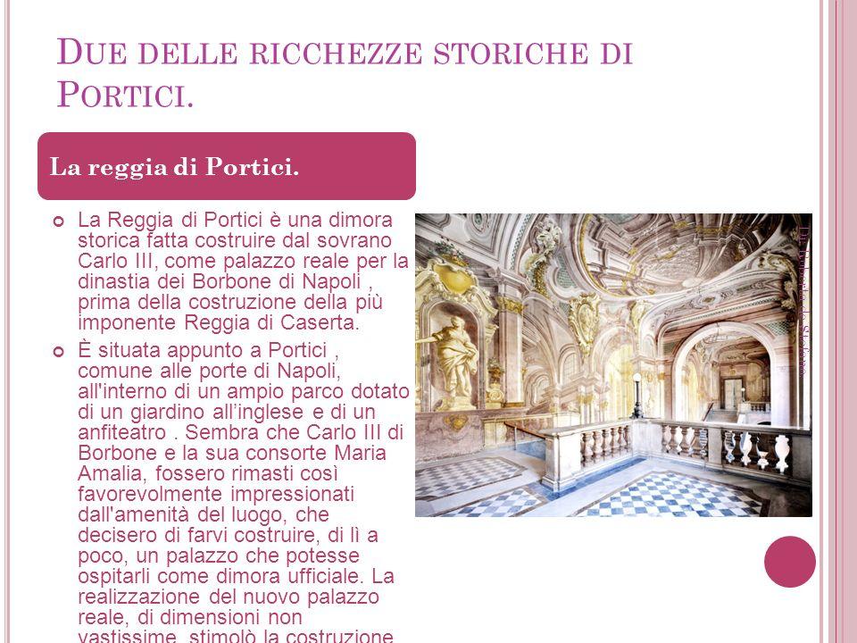 D UE DELLE RICCHEZZE STORICHE DI P ORTICI. La Reggia di Portici è una dimora storica fatta costruire dal sovrano Carlo III, come palazzo reale per la