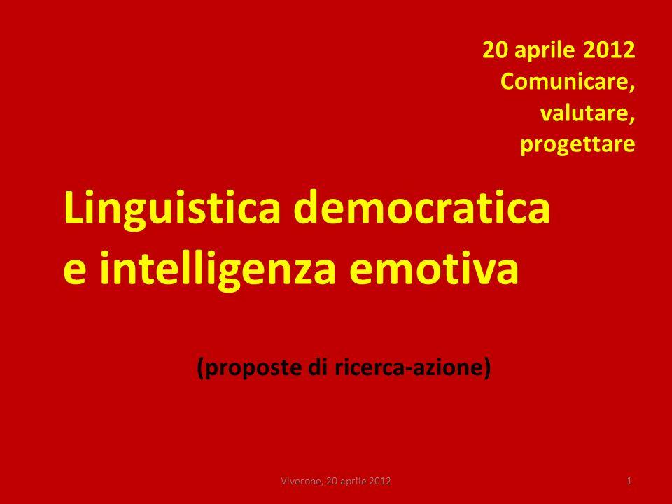 Viverone, 20 aprile 20121 Linguistica democratica e intelligenza emotiva 20 aprile 2012 Comunicare, valutare, progettare (proposte di ricerca-azione)