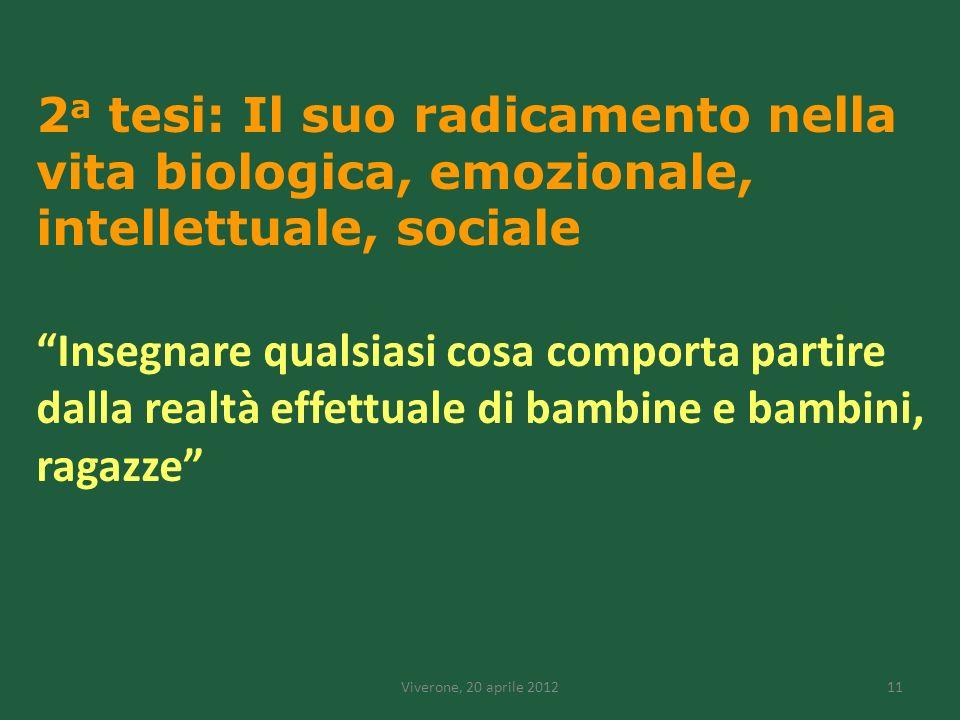 Viverone, 20 aprile 201211 2 a tesi: Il suo radicamento nella vita biologica, emozionale, intellettuale, sociale Insegnare qualsiasi cosa comporta partire dalla realtà effettuale di bambine e bambini, ragazze
