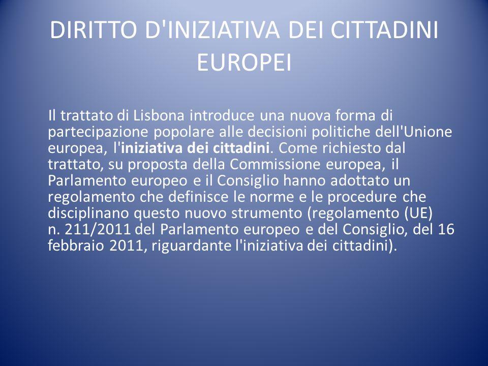 Iniziativa popolare europea Il regolamento consente ad 1 milione di cittadini di almeno un quarto degli Stati membri dell UE di invitare la Commissione europea a proporre atti giuridici in settori di sua competenza.