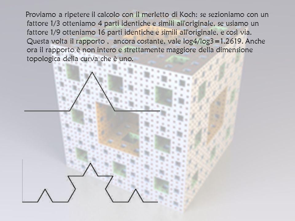 Proviamo a ripetere il calcolo con il merletto di Koch: se sezioniamo con un fattore 1/3 otteniamo 4 parti identiche e simili all originale, se usiamo un fattore 1/9 otteniamo 16 parti identiche e simili all originale, e così via.