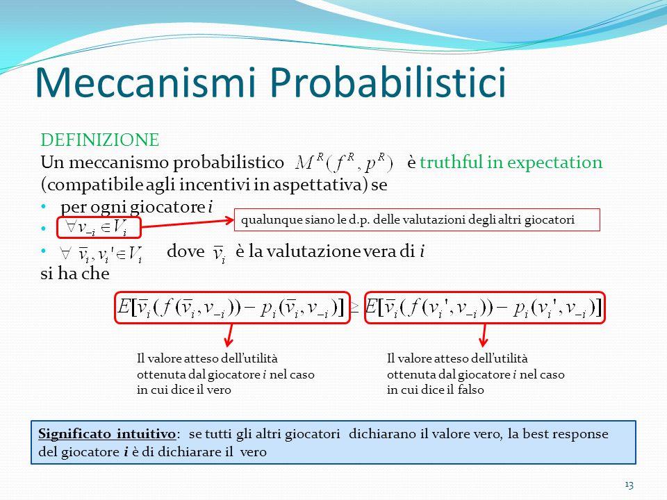 Meccanismi Probabilistici 13 DEFINIZIONE Un meccanismo probabilistico è truthful in expectation (compatibile agli incentivi in aspettativa) se per ogni giocatore i dove è la valutazione vera di i si ha che qualunque siano le d.p.