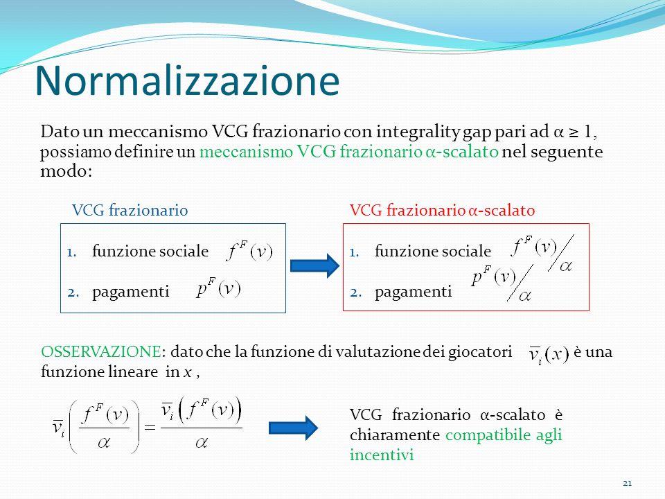 Normalizzazione Dato un meccanismo VCG frazionario con integrality gap pari ad α 1, possiamo definire un meccanismo VCG frazionario α-scalato nel seguente modo: 21 1.funzione sociale 2.pagamenti VCG frazionario 1.funzione sociale 2.pagamenti VCG frazionario α-scalato OSSERVAZIONE: dato che la funzione di valutazione dei giocatori è una funzione lineare in x, VCG frazionario α-scalato è chiaramente compatibile agli incentivi