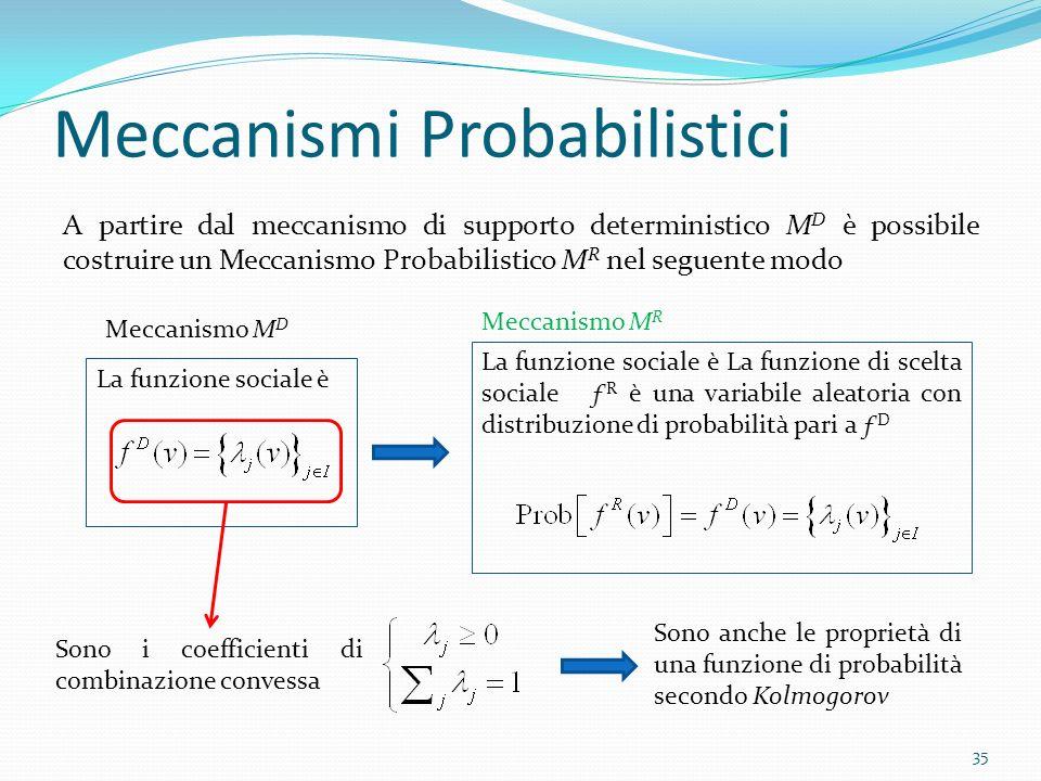 La funzione sociale è Meccanismi Probabilistici A partire dal meccanismo di supporto deterministico M D è possibile costruire un Meccanismo Probabilistico M R nel seguente modo 35 Meccanismo M D La funzione sociale è La funzione di scelta sociale ƒ R è una variabile aleatoria con distribuzione di probabilità pari a ƒ D Meccanismo M R Sono anche le proprietà di una funzione di probabilità secondo Kolmogorov Sono i coefficienti di combinazione convessa