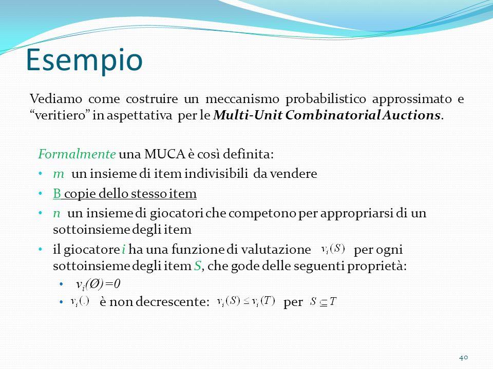 Esempio Vediamo come costruire un meccanismo probabilistico approssimato e veritiero in aspettativa per le Multi-Unit Combinatorial Auctions.
