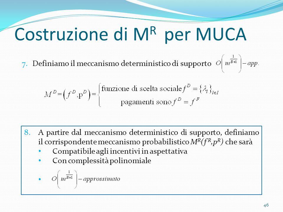 Costruzione di M R per MUCA 46 7.Definiamo il meccanismo deterministico di supporto 8.A partire dal meccanismo deterministico di supporto, definiamo il corrispondente meccanismo probabilistico M R (ƒ R,p R ) che sarà Compatibile agli incentivi in aspettativa Con complessità polinomiale