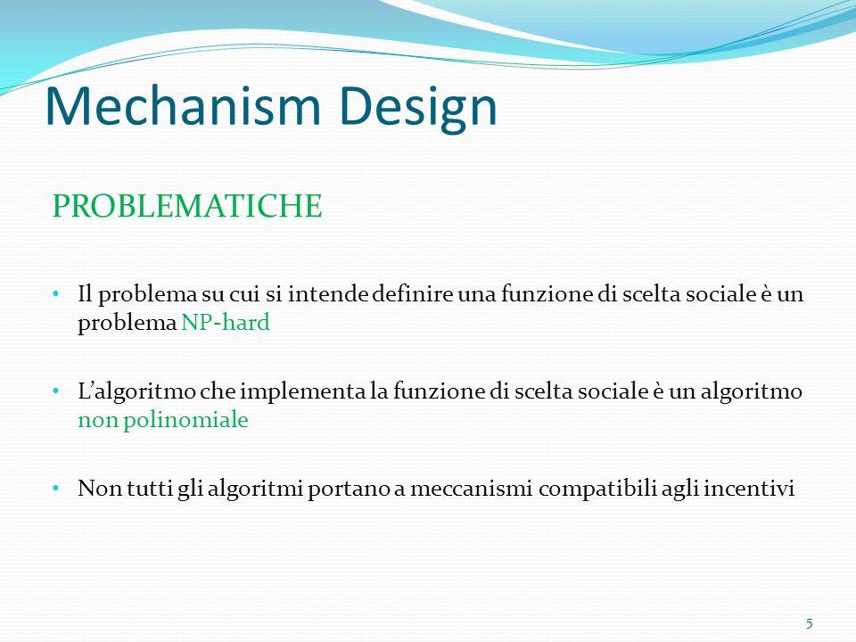 Mechanism Design PROBLEMATICHE Il problema su cui si intende definire una funzione di scelta sociale è un problema NP-hard Lalgoritmo che implementa la funzione di scelta sociale è un algoritmo non polinomiale Non tutti gli algoritmi portano a meccanismi compatibili agli incentivi 5