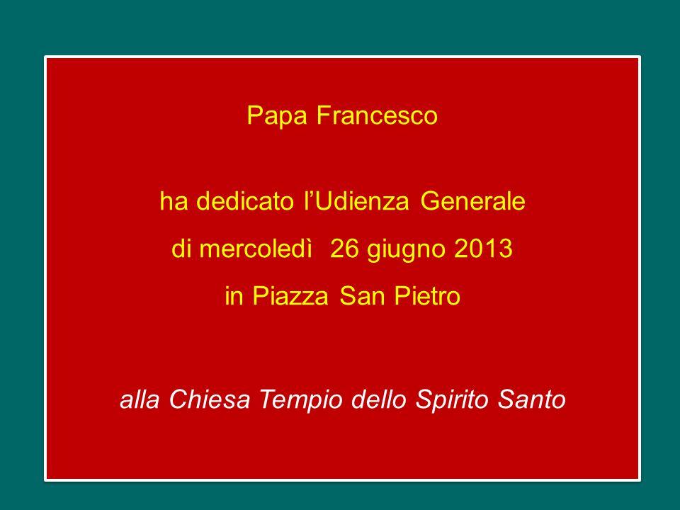 Papa Francesco ha dedicato lUdienza Generale di mercoledì 26 giugno 2013 in Piazza San Pietro alla Chiesa Tempio dello Spirito Santo Papa Francesco ha dedicato lUdienza Generale di mercoledì 26 giugno 2013 in Piazza San Pietro alla Chiesa Tempio dello Spirito Santo