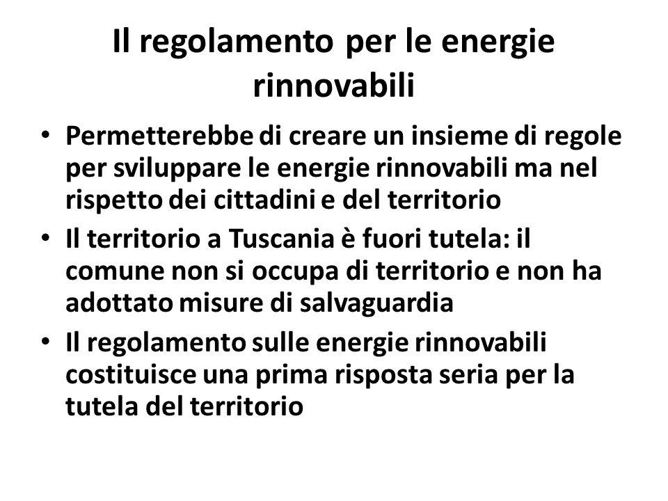 Il regolamento per le energie rinnovabili Permetterebbe di creare un insieme di regole per sviluppare le energie rinnovabili ma nel rispetto dei cittadini e del territorio Il territorio a Tuscania è fuori tutela: il comune non si occupa di territorio e non ha adottato misure di salvaguardia Il regolamento sulle energie rinnovabili costituisce una prima risposta seria per la tutela del territorio