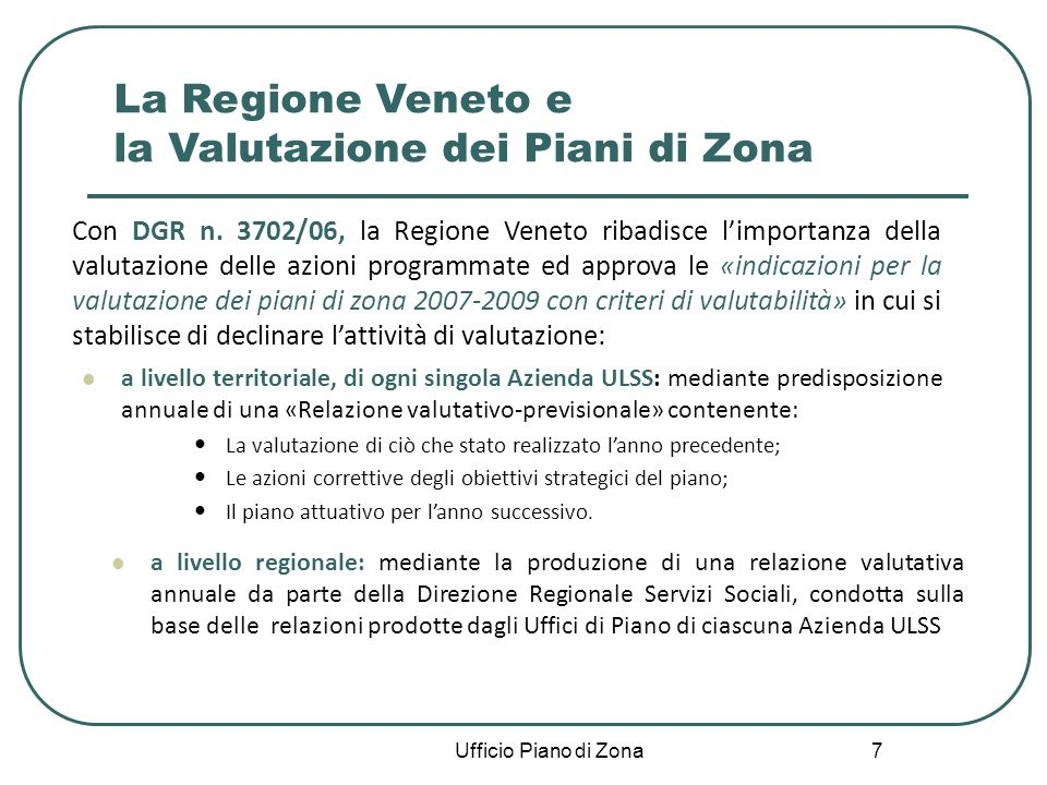 7 a livello territoriale, di ogni singola Azienda ULSS: mediante predisposizione annuale di una «Relazione valutativo-previsionale» contenente: La valutazione di ciò che stato realizzato lanno precedente; Le azioni correttive degli obiettivi strategici del piano; Il piano attuativo per lanno successivo.