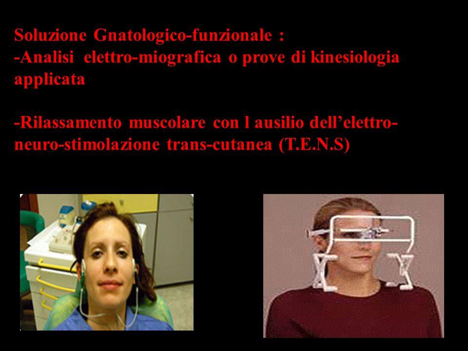Soluzione Gnatologico-funzionale : -Analisi elettro-miografica o prove di kinesiologia applicata -Rilassamento muscolare con l ausilio dellelettro- ne