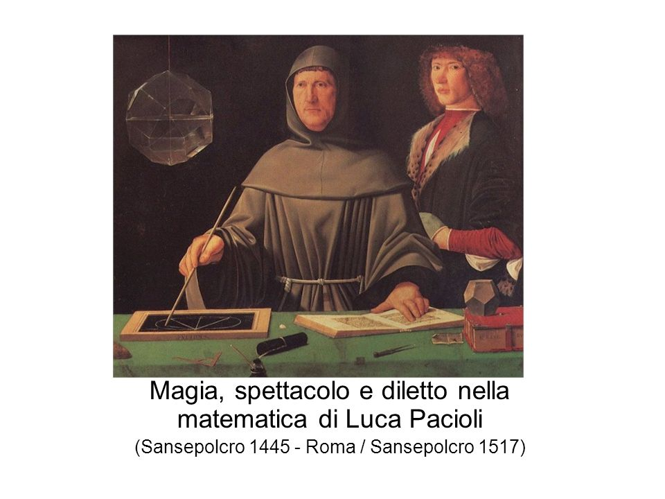 Magia, spettacolo e diletto nella matematica di Luca Pacioli (Sansepolcro 1445 - Roma / Sansepolcro 1517)