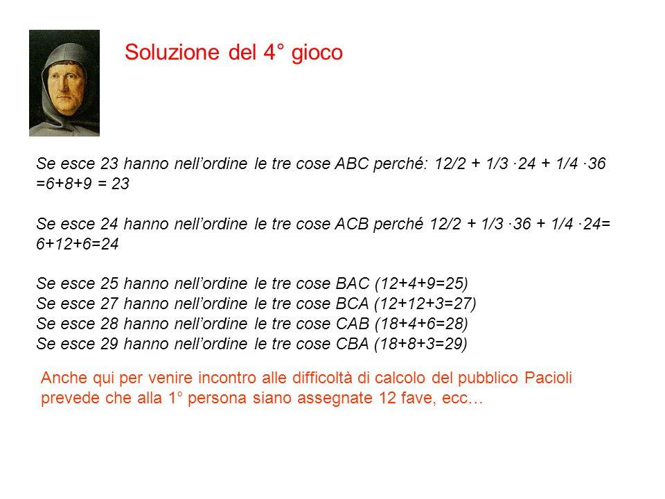 Soluzione del 4° gioco Se esce 23 hanno nellordine le tre cose ABC perché: 12/2 + 1/3 ·24 + 1/4 ·36 =6+8+9 = 23 Se esce 24 hanno nellordine le tre cos