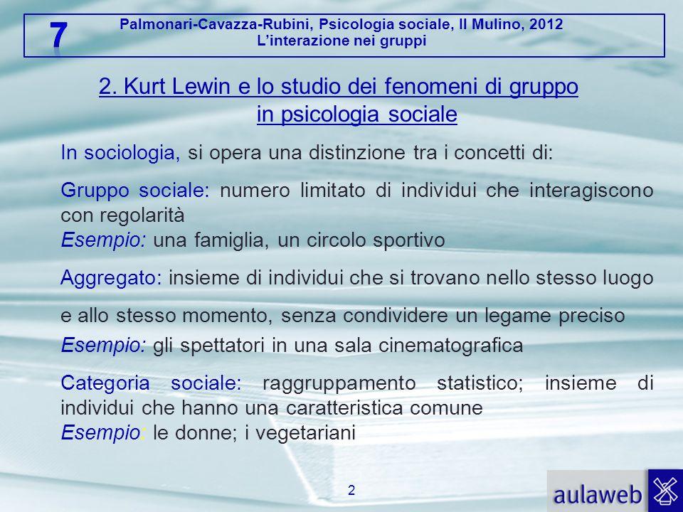 Palmonari-Cavazza-Rubini, Psicologia sociale, Il Mulino, 2012 Linterazione nei gruppi 2. Kurt Lewin e lo studio dei fenomeni di gruppo in psicologia s