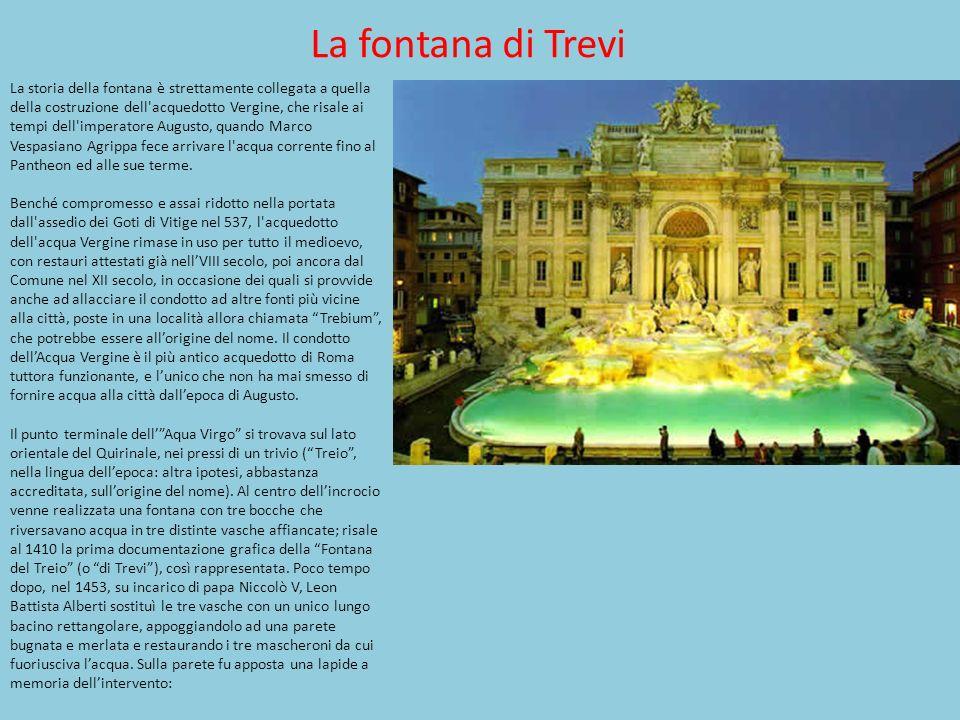La fontana di Trevi La storia della fontana è strettamente collegata a quella della costruzione dell'acquedotto Vergine, che risale ai tempi dell'impe