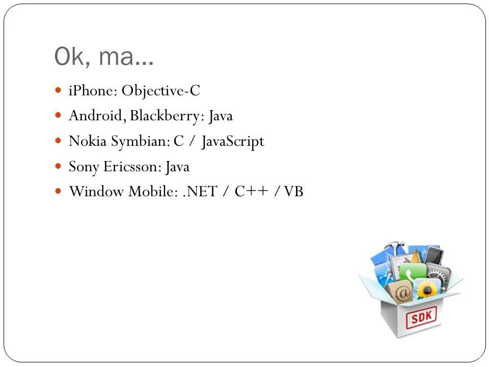 Ok, ma… iPhone: Objective-C Android, Blackberry: Java Nokia Symbian: C / JavaScript Sony Ericsson: Java Window Mobile:.NET / C++ / VB