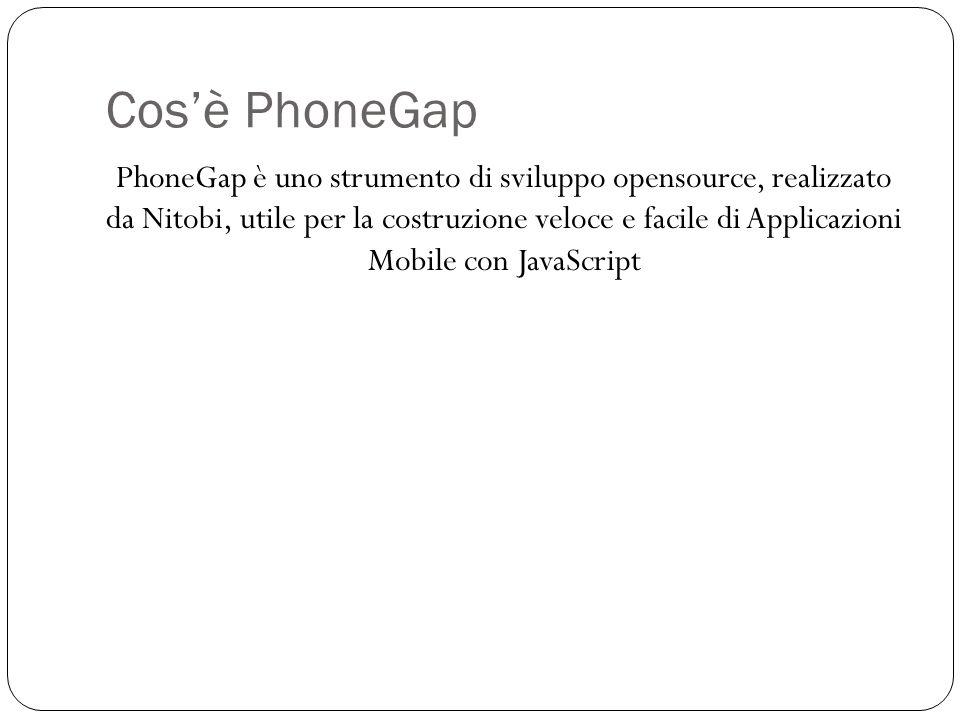 Cosè PhoneGap PhoneGap è uno strumento di sviluppo opensource, realizzato da Nitobi, utile per la costruzione veloce e facile di Applicazioni Mobile con JavaScript